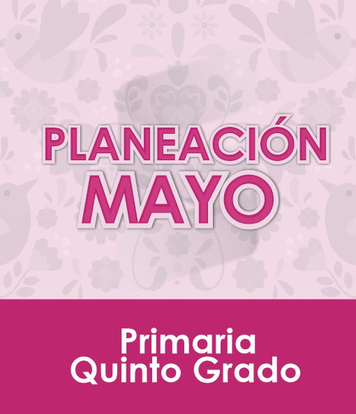 Planeación MAYO - Quinto Grado Primaria 2020 - 2021
